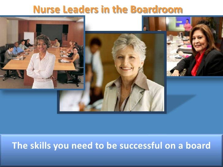 Nurse Leaders in the Boardroom<br />The skills you need to be successful on a board<br />
