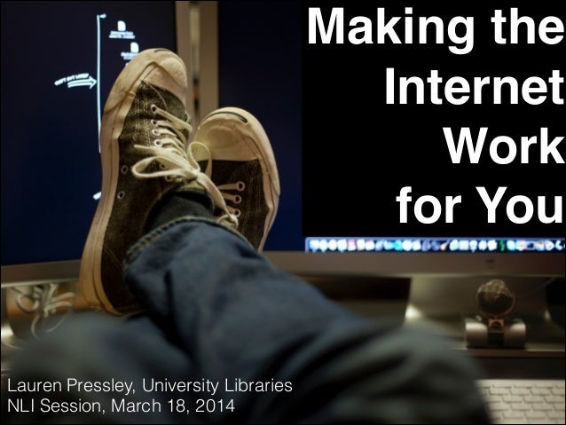 Making the Internet Work for You Lauren Pressley, University Libraries NLI Session, March 18, 2014