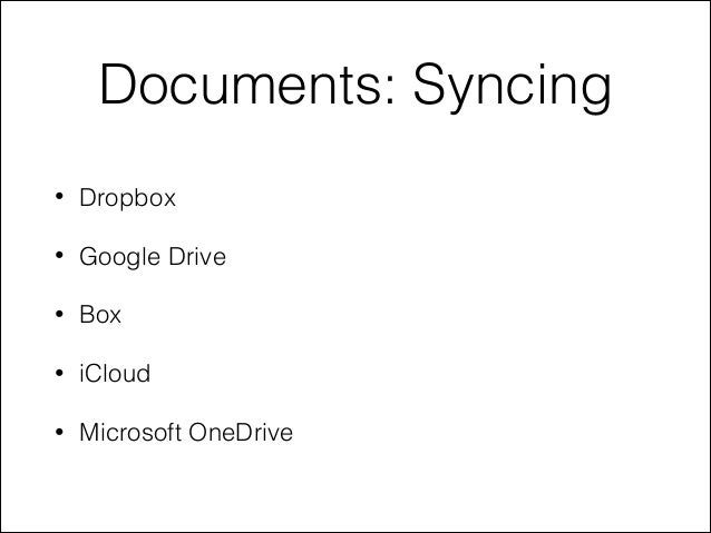 Documents: Syncing • Dropbox • Google Drive • Box • iCloud • Microsoft OneDrive