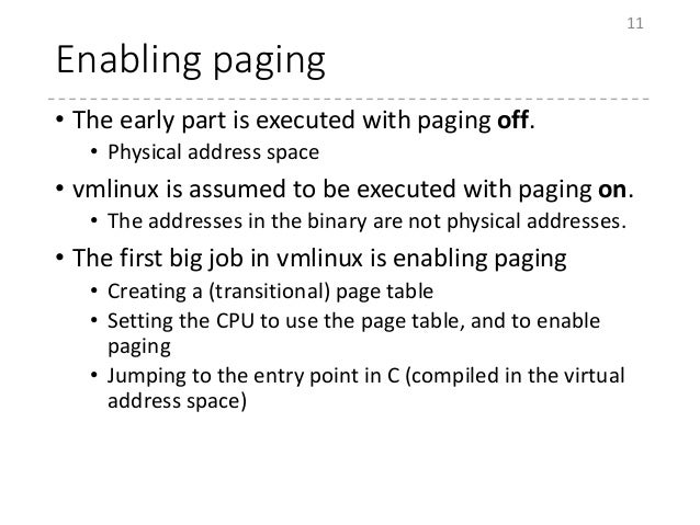 Enabling paging • The early part is executed with paging off. • Physical address space • vmlinux is assumed to be executed...