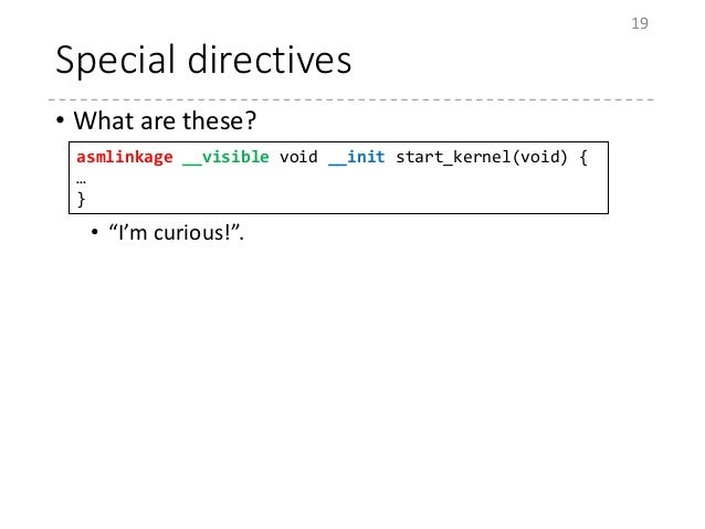 """Special directives • What are these? • """"I'm curious!"""". 19 asmlinkage __visible void __init start_kernel(void) { … }"""