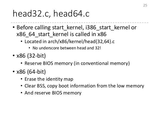 head32.c, head64.c • Before calling start_kernel, i386_start_kernel or x86_64_start_kernel is called in x86 • Located in a...