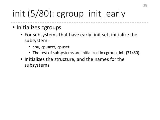 init (5/80): cgroup_init_early • Initializes cgroups • For subsystems that have early_init set, initialize the subsystem. ...