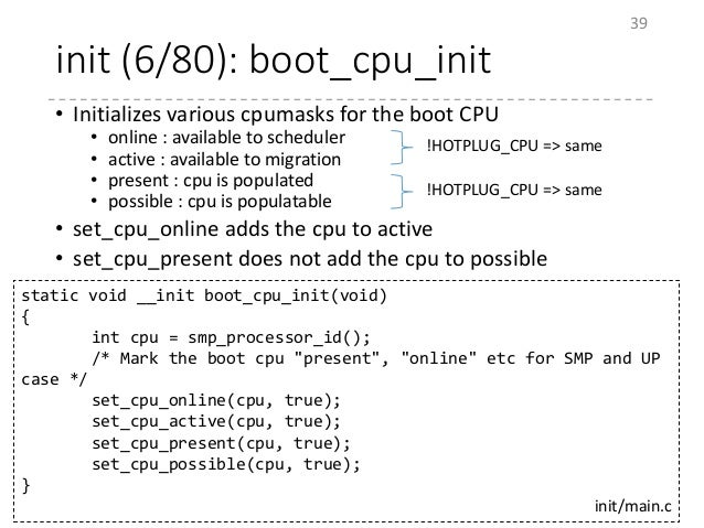 init (6/80): boot_cpu_init • Initializes various cpumasks for the boot CPU • online : available to scheduler • active : av...