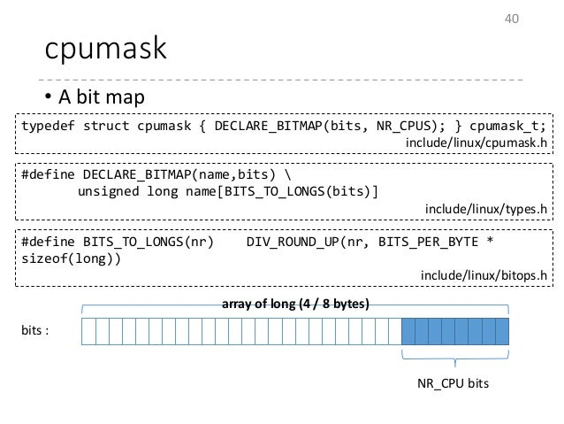 cpumask • A bit map 40 typedef struct cpumask { DECLARE_BITMAP(bits, NR_CPUS); } cpumask_t; include/linux/cpumask.h #defin...