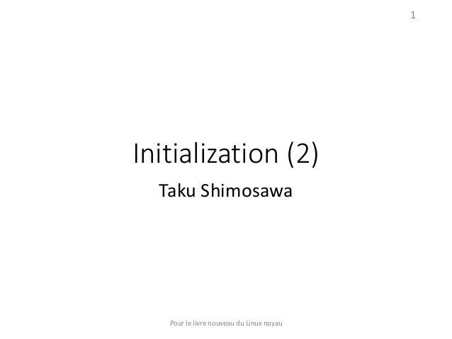 Initialization (2) Taku Shimosawa Pour le livre nouveau du Linux noyau 1