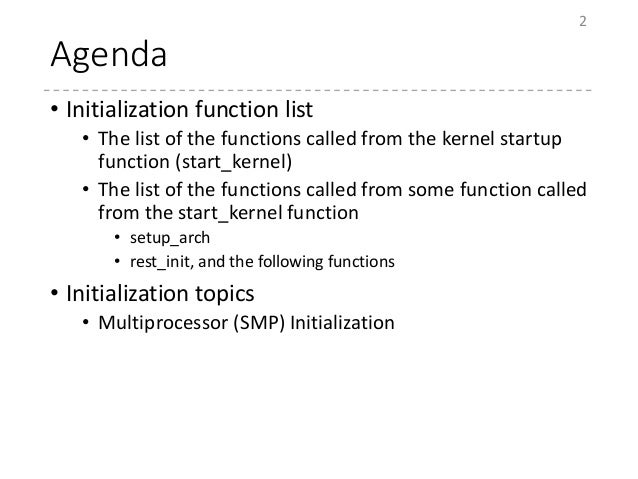 Agenda • Initialization function list • The list of the functions called from the kernel startup function (start_kernel) •...