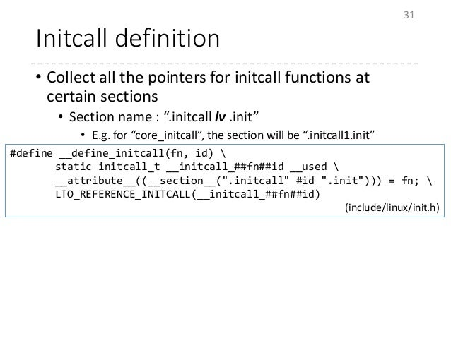 """Initcall definition • Collect all the pointers for initcall functions at certain sections • Section name : """".initcall lv ...."""