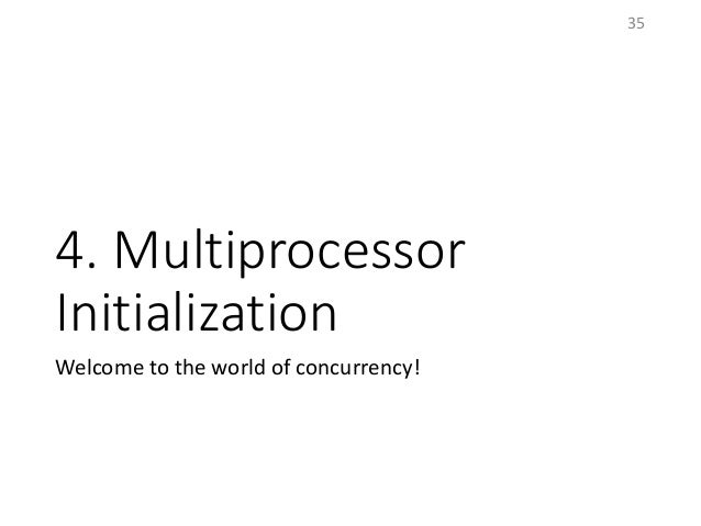 4. Multiprocessor Initialization Welcome to the world of concurrency! 35