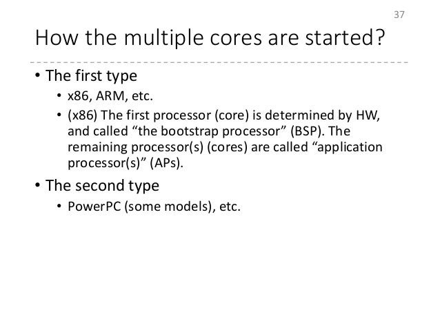 How the multiple cores are started? • The first type • x86, ARM, etc. • (x86) The first processor (core) is determined by ...