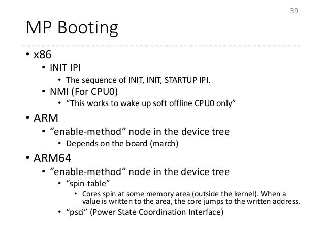 """MP Booting • x86 • INIT IPI • The sequence of INIT, INIT, STARTUP IPI. • NMI (For CPU0) • """"This works to wake up soft offl..."""