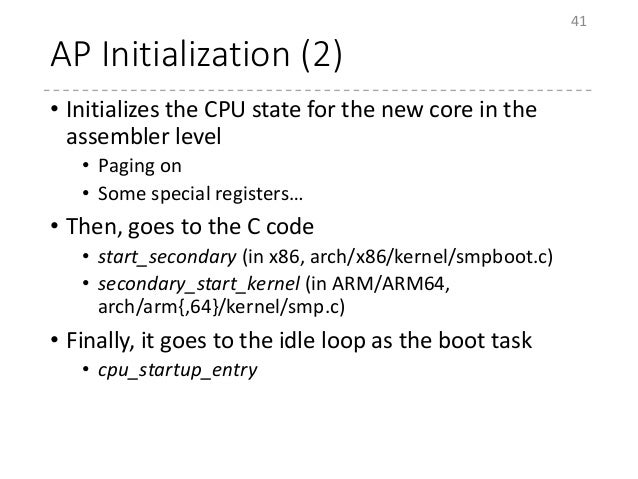 AP Initialization (2) • Initializes the CPU state for the new core in the assembler level • Paging on • Some special regis...