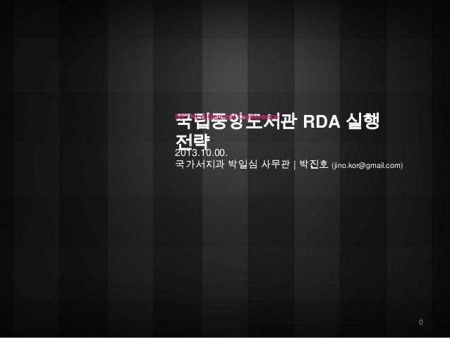 국립중앙도서관 RDA 실행 전략 2013.10.00. 50th KLA General Conference  국가서지과 박일심 사무관 | 박진호 (jino.kor@gmail.com)  0