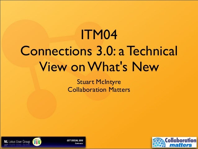 ITM04 Connections 3.0: a Technical View on What's New Stuart McIntyre Collaboration Matters