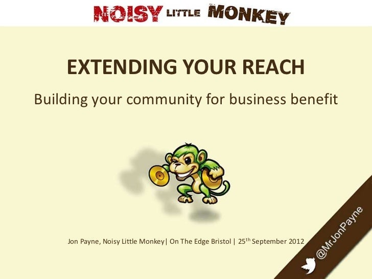EXTENDING YOUR REACHBuilding your community for business benefit    Jon Payne, Noisy Little Monkey| On The Edge Bristol | ...