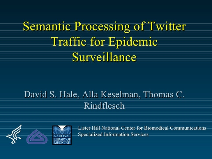 Semantic Processing of Twitter Traffic for Epidemic Surveillance David S. Hale, Alla Keselman, Thomas C. Rindflesch Lister...