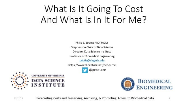 What Is It Going To Cost And What Is In It For Me? Philip E. Bourne PhD, FACMI Stephenson Chair of Data Science Director, ...