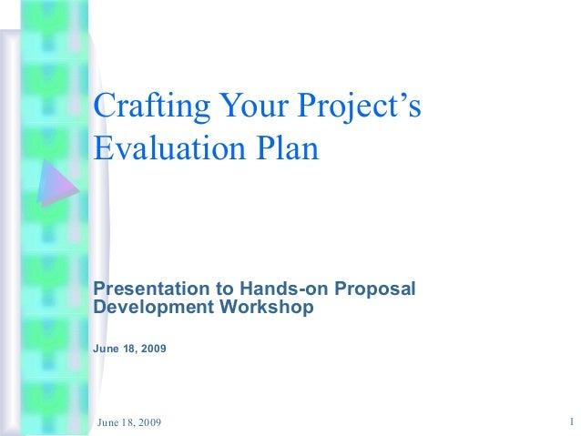 Crafting Your Project's Evaluation Plan  Presentation to Hands-on Proposal Development Workshop June 18, 2009  June 18, 20...