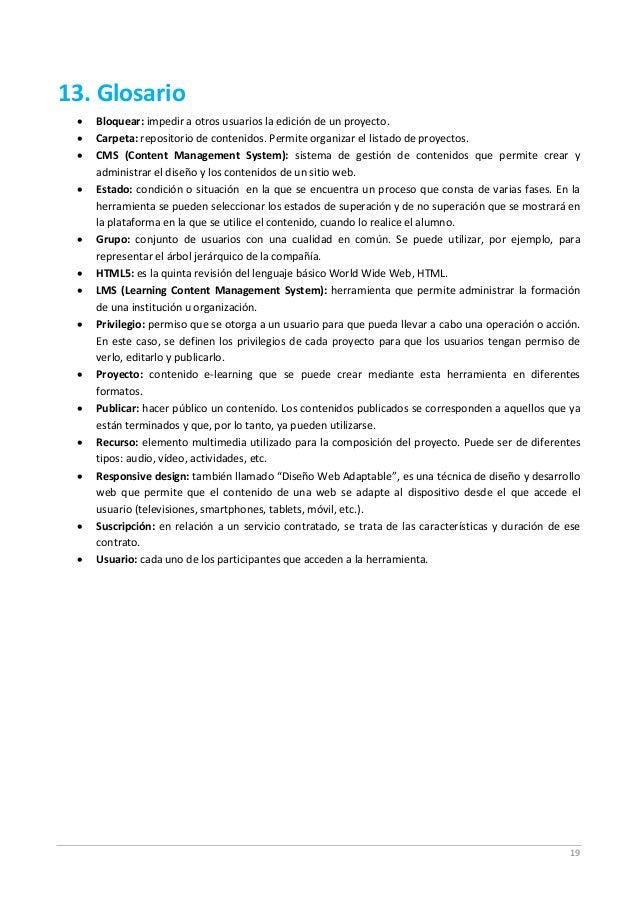 19 13. Glosario  Bloquear: impedir a otros usuarios la edición de un proyecto.  Carpeta: repositorio de contenidos. Perm...