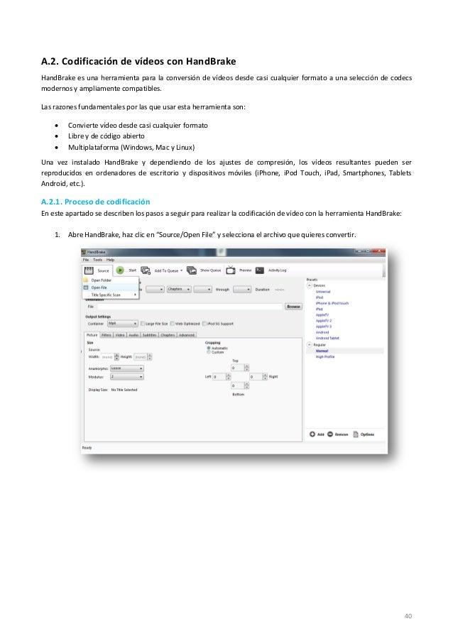 40 A.2. Codificación de vídeos con HandBrake HandBrake es una herramienta para la conversión de vídeos desde casi cualquie...