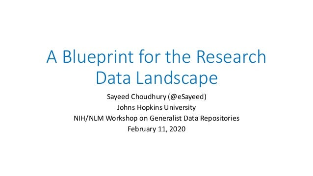 A Blueprint for the Research Data Landscape Sayeed Choudhury (@eSayeed) Johns Hopkins University NIH/NLM Workshop on Gener...