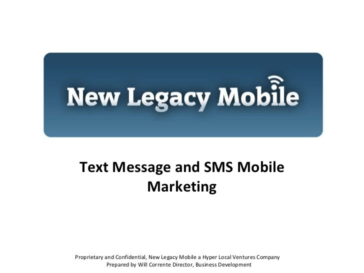 Text Message and SMS Mobile Marketing Proprietary and Confidential, New Legacy Mobile a Hyper Local Ventures Company  Prep...