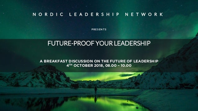 FUTURE-PROOF YOUR LEADERSHIP A BREAKFAST DISCUSSION ON THE FUTURE OF LEADERSHIP 4TH OCTOBER 2018, 08.00 – 10.00 N O R D I ...