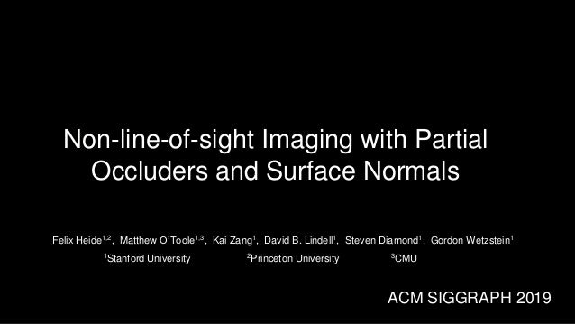 Non-line-of-sight Imaging with Partial Occluders and Surface Normals Felix Heide1,2, Matthew O'Toole1,3, Kai Zang1, David ...
