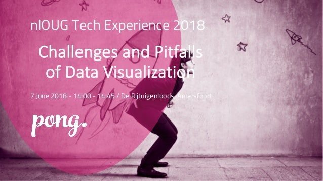 nlOUG Tech Experience 2018 Challenges and Pitfalls of Data Visualization 7 June 2018 - 14:00 - 14:45 / De Rijtuigenloods, ...