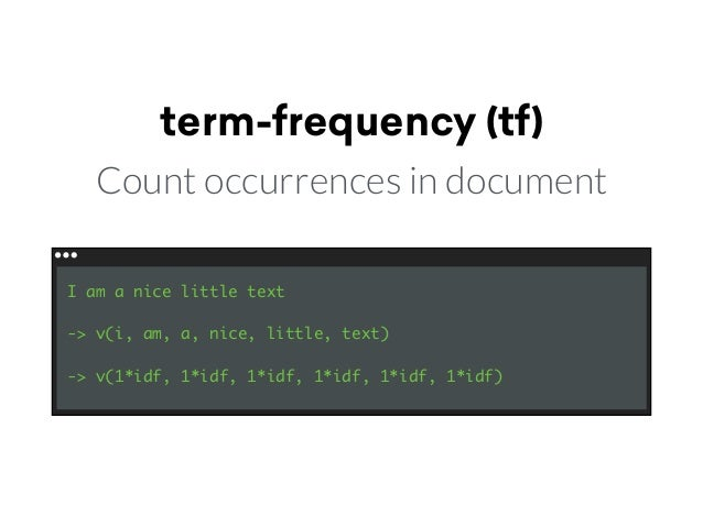term-frequency (tf) Count occurrences in document I am a nice little text -> v(i, am, a, nice, little, text) -> v(1*idf, 1...