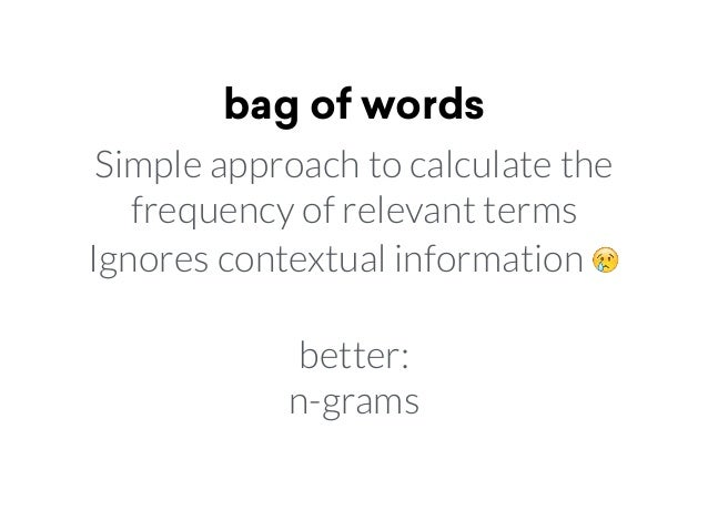 bag of words Simple approach to calculate the frequency of relevant terms Ignores contextual information 😢 better: n-grams