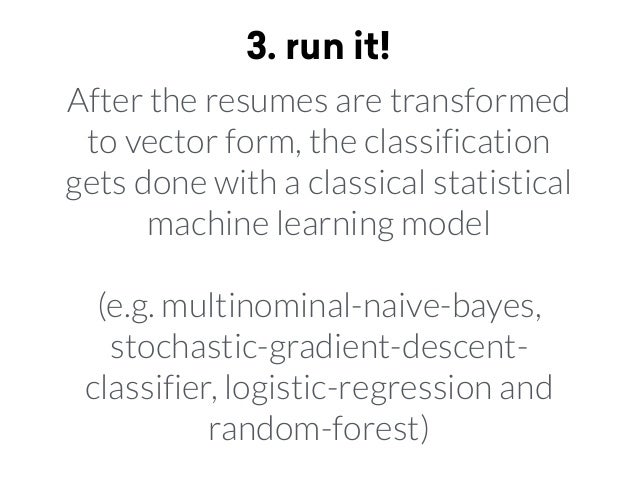 3. run it! After the resumes are transformed to vector form, the classification gets done with a classical statistical mac...