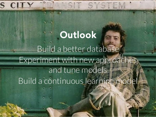 Outlook Build a better database Experiment with new approaches and tune models Build a continuous learning model