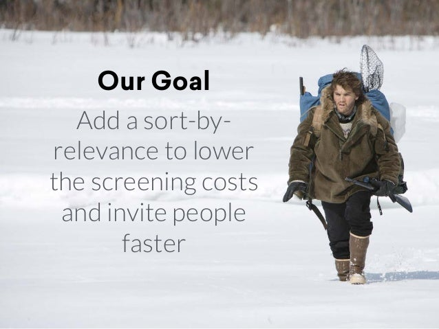 Our Goal Add a sort-by- relevance to lower the screening costs and invite people faster