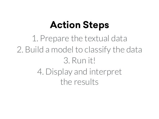 Action Steps 1. Prepare the textual data 2. Build a model to classify the data 3. Run it! 4. Display and interpret  the r...