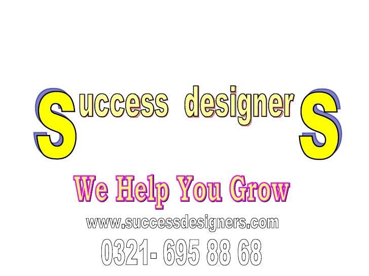 We Help You Grow www.successdesigners.com 0321- 695 88 68 uccess  designer S S