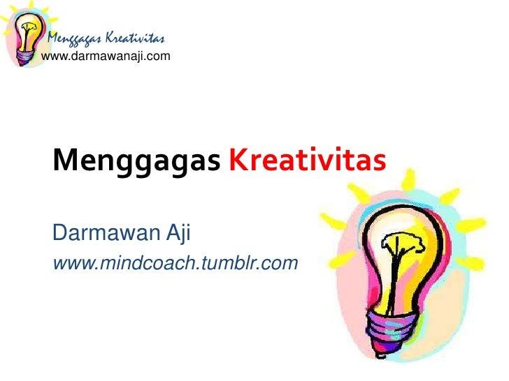 Menggagas Kreativitaswww.darmawanaji.com Menggagas Kreativitas Darmawan Aji www.mindcoach.tumblr.com
