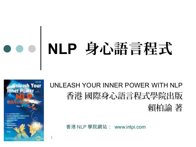 1 NLP 身心語言程式 UNLEASH YOUR INNER POWER WITH NLP 香港 國際身心語言程式學院出版 賴柏諭 著 香港 NLP 學院網站: www.inlpi.com
