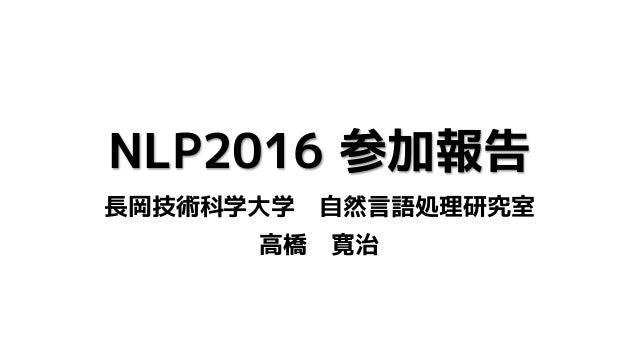 NLP2016 参加報告 長岡技術科学大学 自然言語処理研究室 高橋 寛治