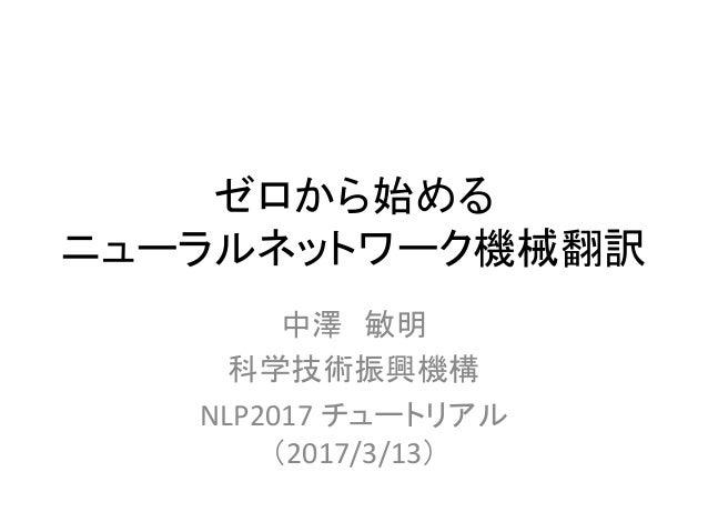 ゼロから始める ニューラルネットワーク機械翻訳 中澤 敏明 科学技術振興機構 NLP2017 チュートリアル (2017/3/13)