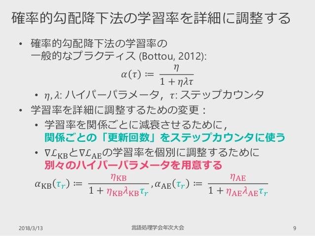 • 確率的勾配降下法の学習率の 一般的なプラクティス (Bottou, 2012): 𝛼 𝜏 ≔ 𝜂 1 + 𝜂𝜆𝜏 • 𝜂, 𝜆: ハイパーパラメータ,𝜏: ステップカウンタ • 学習率を詳細に調整するための変更: • 学習率を関係ごとに減衰...