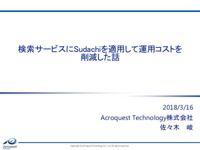 検索サービスにSudachiを適用して運用コストを 削減した話 2018/3/16 Acroquest Technology株式会社 佐々木 峻 Copyright © Acroquest Technology Co., Ltd. All ri...