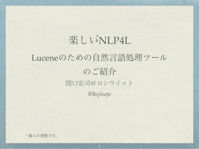 楽しいNLP4L Luceneのための自然言語処理ツール のご紹介 関口宏司@ロンウイット @kojisays * 個人の感想です。 * 1