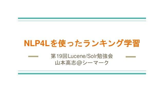 NLP4Lを使ったランキング学習 第19回Lucene/Solr勉強会 山本高志@シーマーク