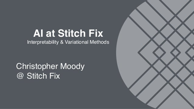 AI at Stitch Fix Interpretability & Variational Methods Christopher Moody @ Stitch Fix