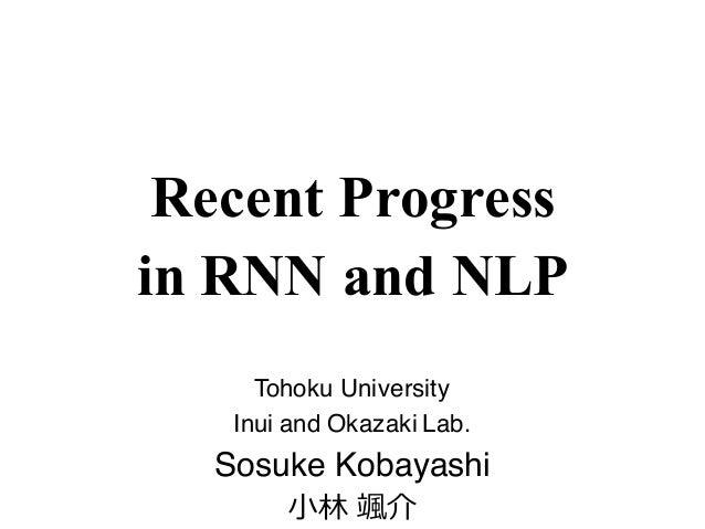 Recent Progress in RNN and NLP Tohoku University Inui and Okazaki Lab. Sosuke Kobayashi ⼩林 颯介