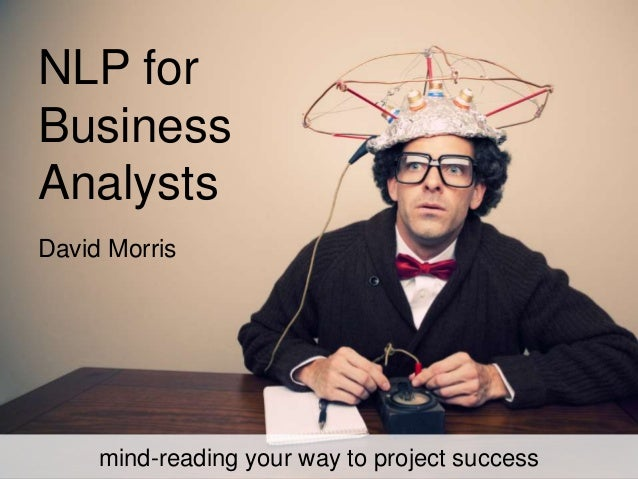 NLP for Business Analysts mind-reading your way to project success David Morris