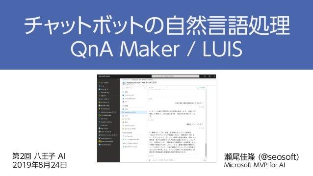第2回 八王子 AI 2019年8月24日 瀬尾佳隆 (@seosoft) Microsoft MVP for AI チャットボットの自然言語処理 QnA Maker / LUIS