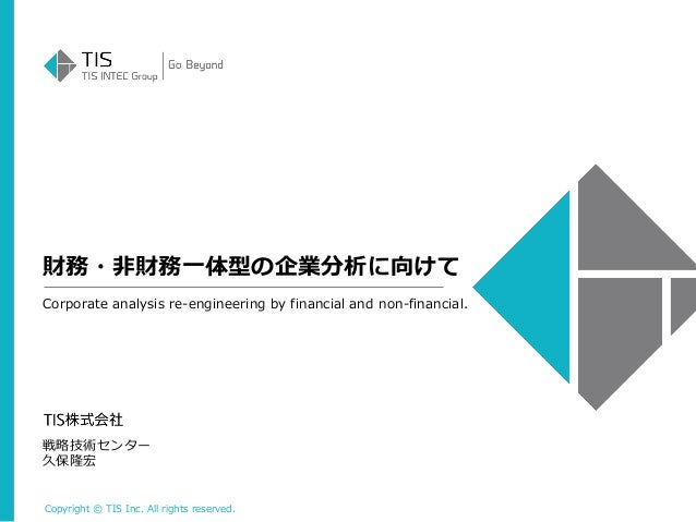 Copyright © TIS Inc. All rights reserved. 財務・非財務一体型の企業分析に向けて 戦略技術センター 久保隆宏 Corporate analysis re-engineering by financial ...
