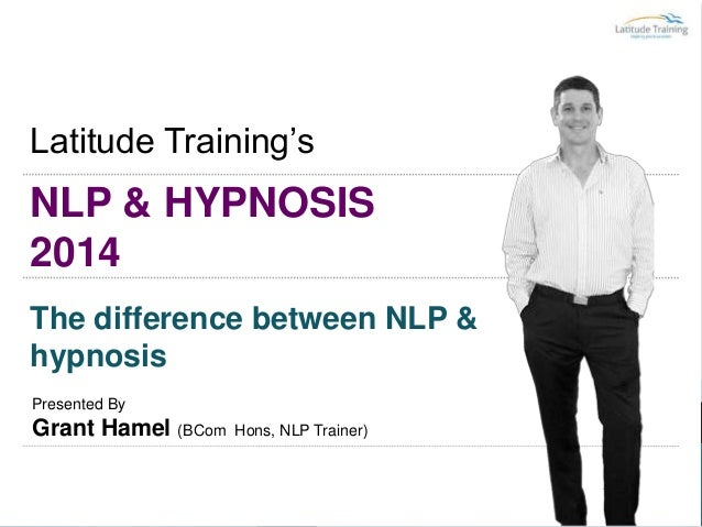 NLP & HYPNOSIS 2014 Latitude Training's The difference between NLP & hypnosis Presented By Grant Hamel (BCom Hons, NLP Tra...